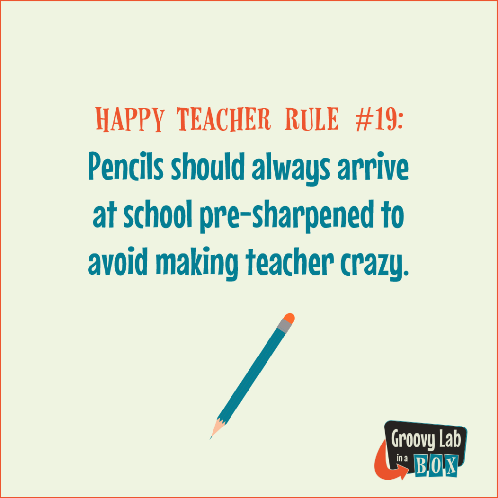 Pencils should always arrive at school pre-sharpened to avoid making teacher crazy.